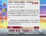 """台湾将修""""食安法""""  罚金最高2亿元"""
