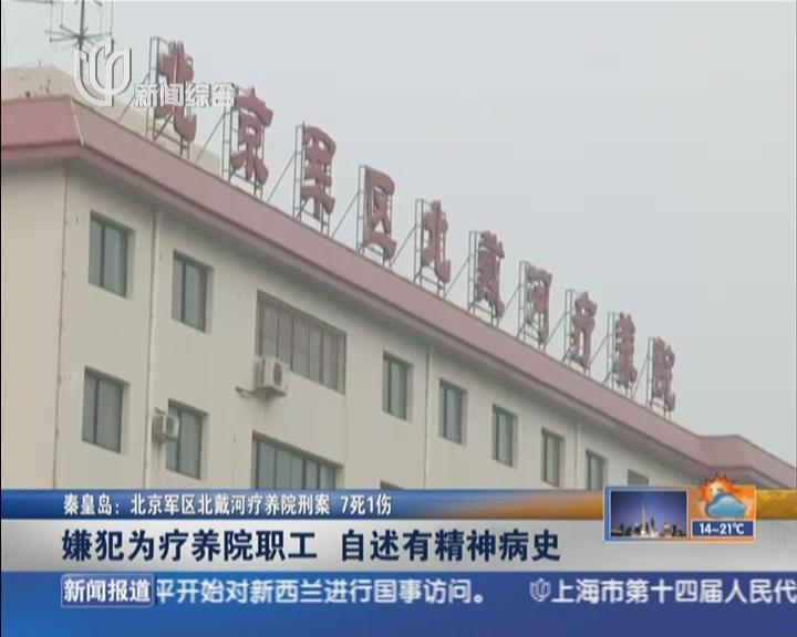 秦皇岛:北京军区北戴河疗养院刑案  7死1伤——嫌犯为疗养院职工  自述有精神病史
