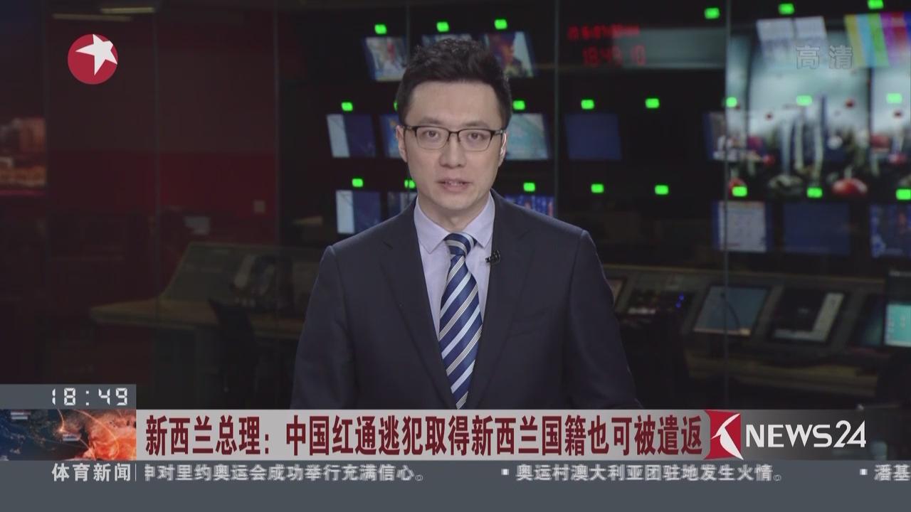 新西兰总理:中国红通逃犯取得新西兰国籍也可遣返