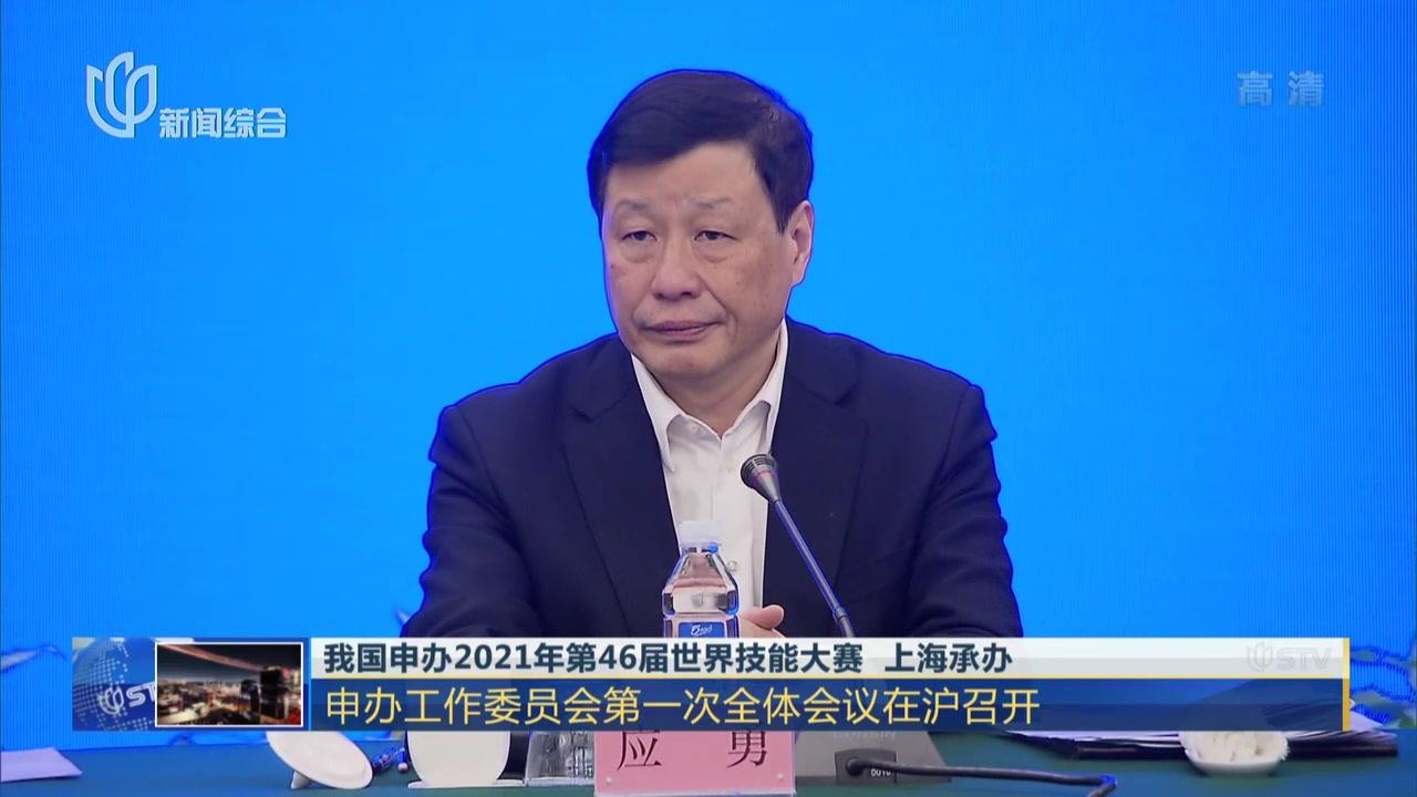 我国申办2021年第46届世界技能大赛  上海承办:申办工作委员会第一次全体会议在沪召开