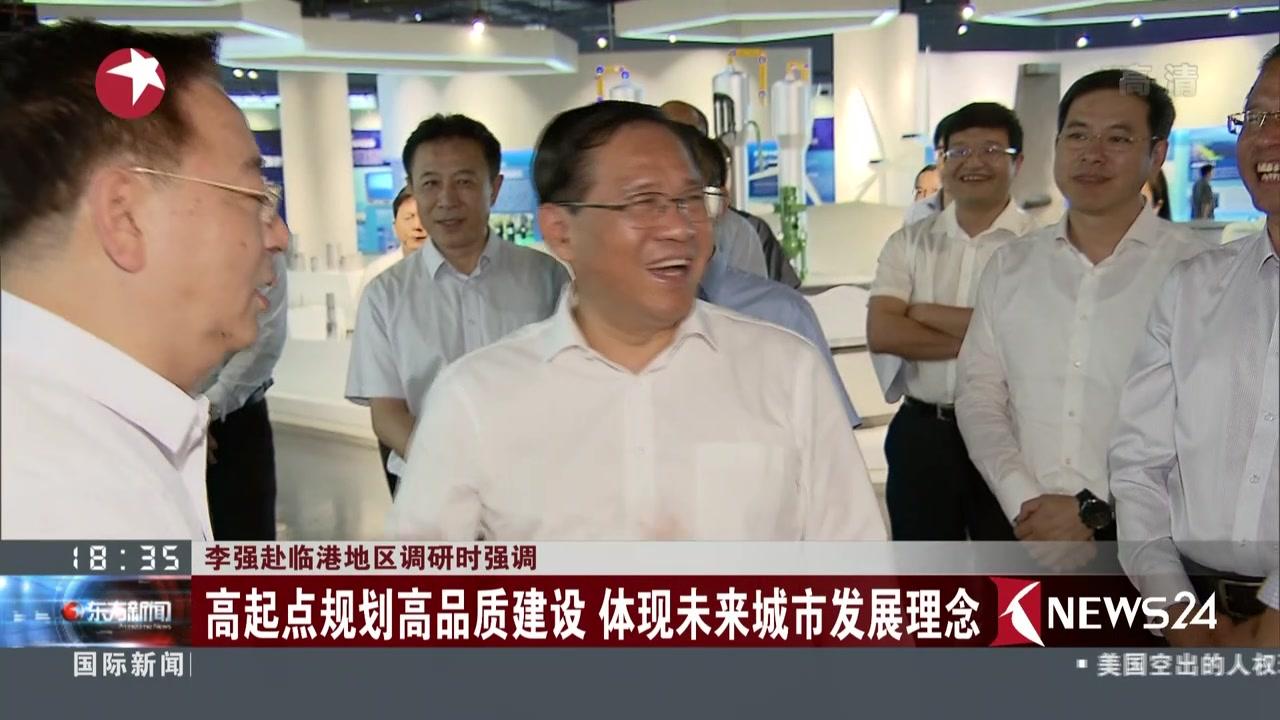 李强赴临港地区调研时强调:高起点规划高品质建设  体现未来城市发展理念