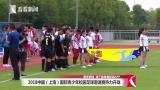 2018中国(上海)国际青少年校园足球邀请赛热力开战