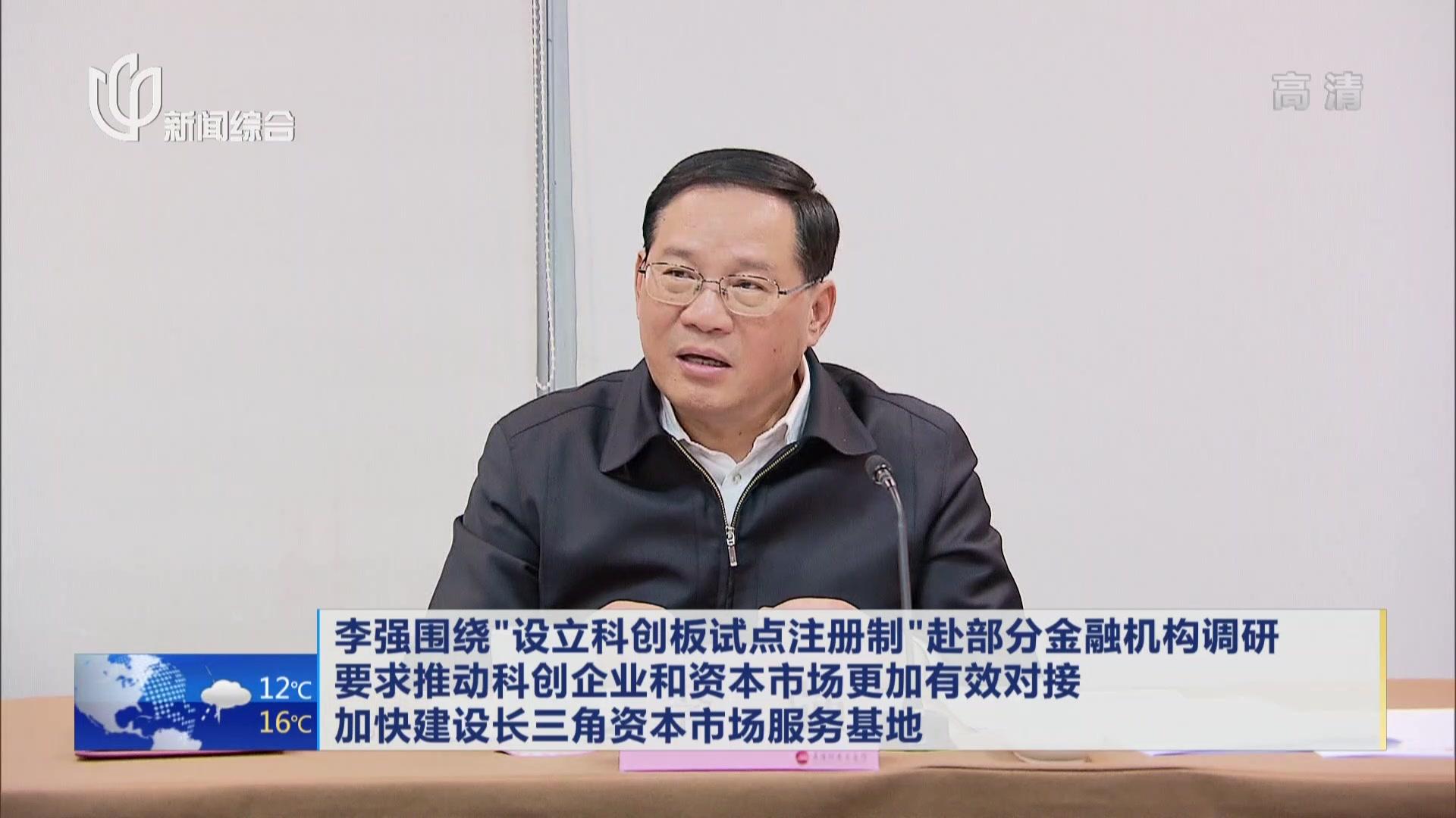 """上海:认真推动三项新的重大任务落地落实——李强围绕""""设立科创板试点注册制""""赴部分金融机构调研"""