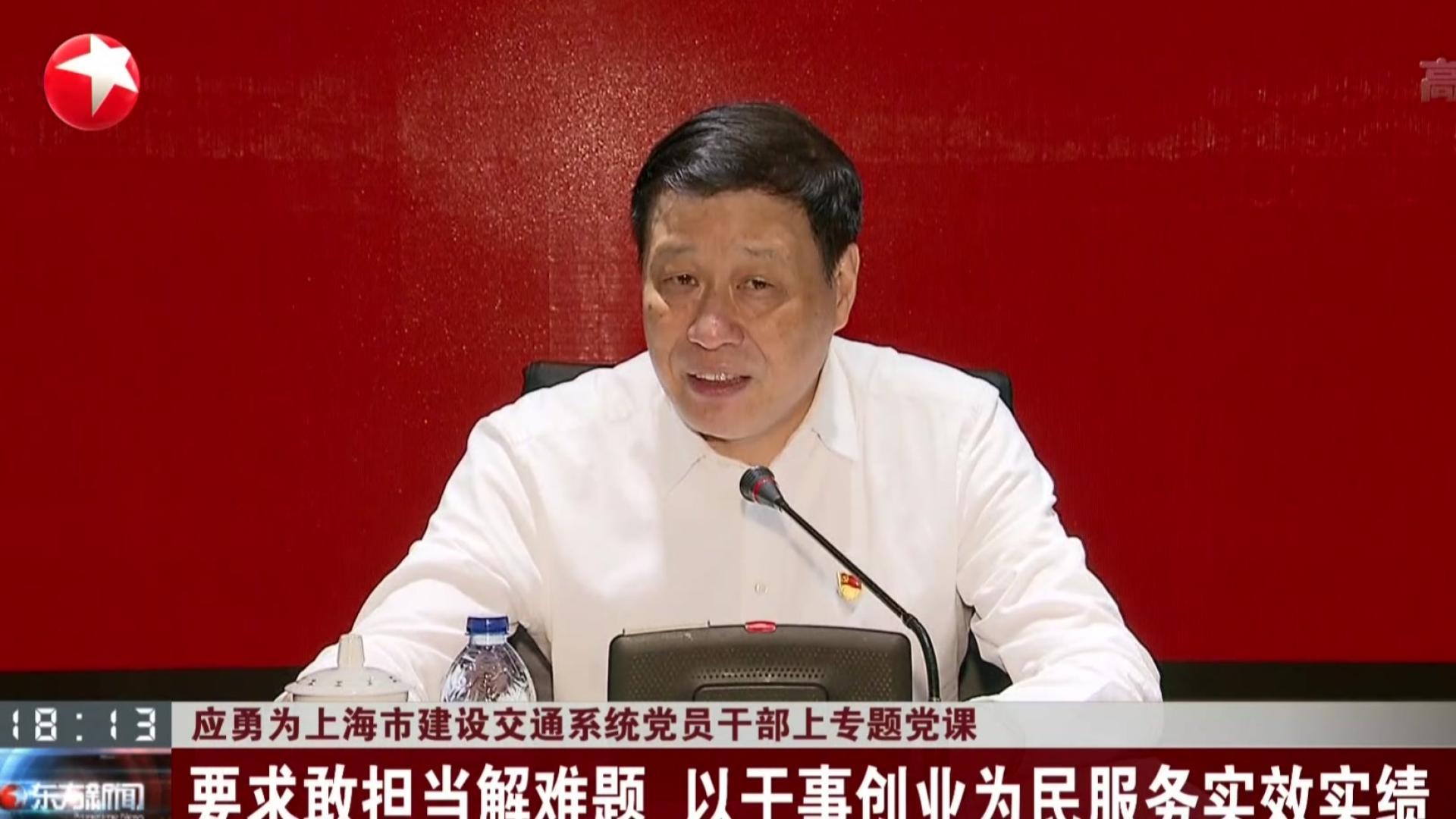 应勇为上海市建设交通系统党员干部上专题党课:要求敢担当解难题  以干事创业为民服务实效实绩