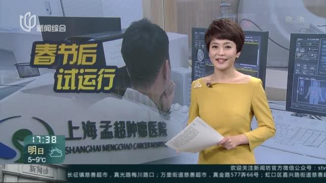 全球一流!全市首家!上海孟超肿瘤医院春节后试运行