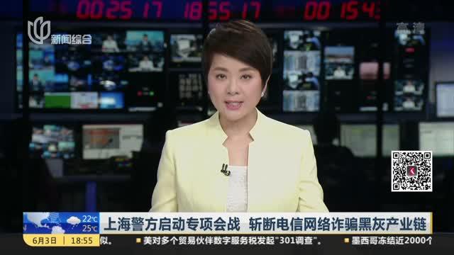 上海警方启动专项会战  斩断电信网络诈骗黑灰产业链