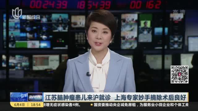 江苏脑肿瘤患儿来沪就诊  上海专家妙手摘除术后良好