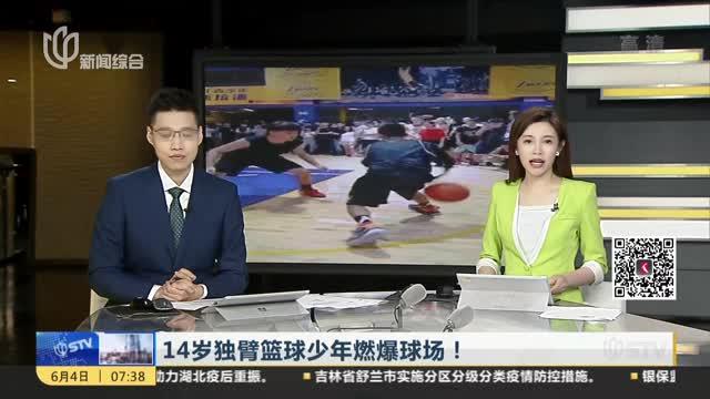 14岁独臂篮球少年燃爆球场!