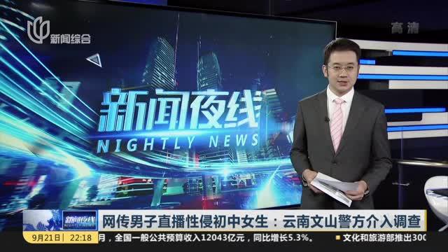 网传男子直播性侵初中女生:云南文山警方介入调查